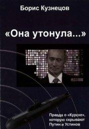 «Она утонула...». Правда о «Курске», которую скрывают Путин и Устинов Издание второе, перерабо