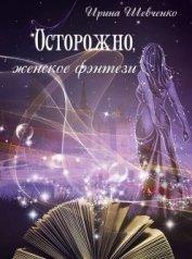 Осторожно, женское фэнтези. Книга 2 (СИ) - Шевченко Ирина