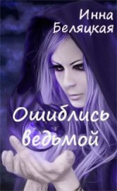 Ошиблись ведьмой (СИ) - Беляцкая Инна Викторовна