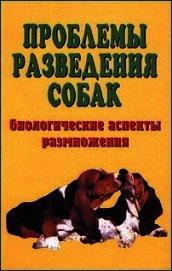 Проблемы разведения собак. Биологические аспекты размножения - Коваленко Елена Евгеньевна