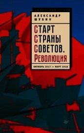 Старт Cтраны Советов. Революция. Октябрь 1917 – март 1918 - Шубин Александр Владленович