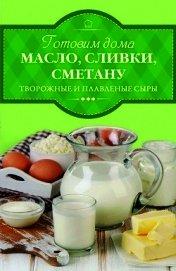 Книга Готовим дома масло, сливки, сметану, творожные и плавленые сыры - Автор Веремей Ирина