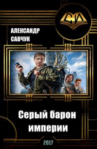 Серый барон империи (СИ) - Савчук Александр Геннадьевич