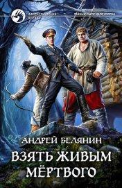 Взять живым мёртвого - Белянин Андрей