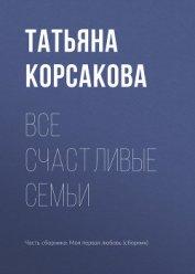 Все счастливые семьи - Корсакова Татьяна