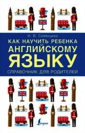 Книга Как научить ребенка английскому языку. Справочник для родителей - Автор Селянцева Наталья