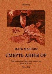 Смерть Анны Ор<br />(Советская авантюрно-фантастическая проза 1920-х гг. Том XXII) - Максим Марк