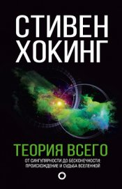 Книга Теория всего. От сингулярности до бесконечности: происхождение и судьба Вселенной - Автор Хокинг Стивен