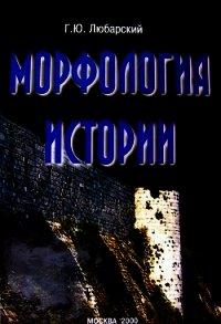 Морфология истории. Сравнительный метод и историческое развитие (Любарский Г.Ю.) [2000, история, FB2 / Epub, OCR без ошибок]