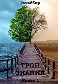 """Трон Знания. Книга 1 (СИ) - Рауф Такаббир """"Такаббир"""""""