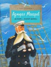 Адмирал Макаров<br />(«В море — значит дома&#33;») - Сотников Олег