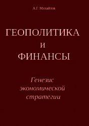 ГЕОПОЛИТИКА и ФИНАНСЫ. Генезис экономической стратегии - Михайлов Александр