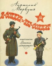 Я — солдат, и ты — солдат<br />(Из писем младшего сержанта А. Г. Пескова брату Тиме Пескову)