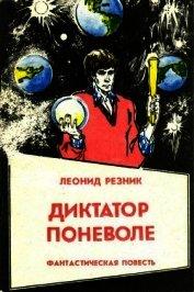 Диктатор поневоле<br />(Фантастическая повесть в двух частях) - Резник Леонид Михайлович