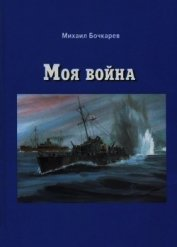 Книга Моя война(Документальная повесть) - Автор Бочкарев Михаил Александрович