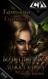 Гуркало Татьяна Николаевна - Бочка порядка, ложка хаоса (СИ)