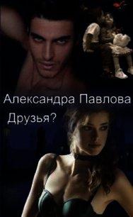 Друзья? (СИ) - Павлова Александра Юрьевна