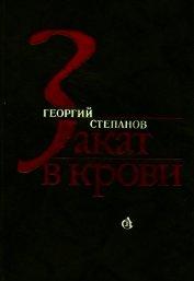 Закат в крови<br />(Роман) - Степанов Георгий Владимирович
