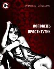 Исповедь проститутки (СИ) - Николаева Татьяна Михайловна