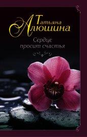 Сердце просит счастья - Алюшина Татьяна