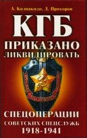 КГБ: приказано ликвидировать<br />(Спецоперации советских спецслужб 1918-1941) - Колпакиди Александр Иванович