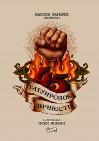 45 татуировок личности. Правила моей жизни - Батырев Максим