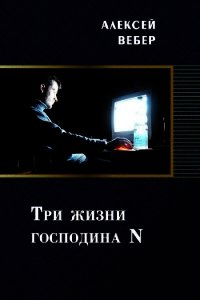 Три жизни господина N (СИ) - Вебер Алексей