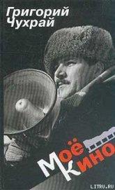 Книга Мое кино - Автор Чухрай Григорий Наумович