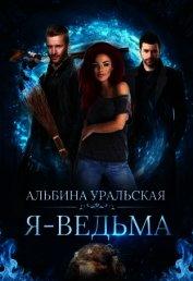Я - Ведьма (СИ) - Уральская Альбина