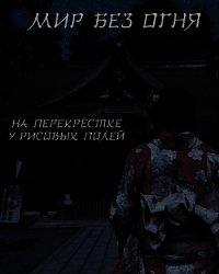 """Мир без огня: на перекрёстке у рисовых полей (СИ) - """"Felix Comrade"""""""