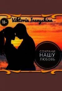 Сохрани нашу любовь (СИ) - Ivanyshina Viktoria
