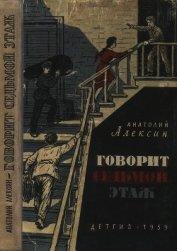 Говорит седьмой этаж<br />(Повести) - Алексин Анатолий Георгиевич