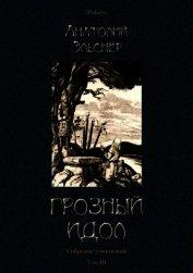 Грозный идол, или Строители ада на Земле<br />(Собрание сочинений. Т. III) - Эльснер Анатолий Оттович
