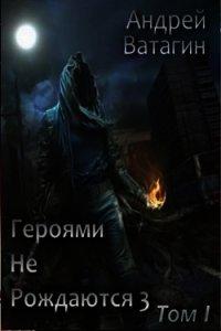 Героями не рождаются 3. Том I (СИ) - Ватагин Андрей