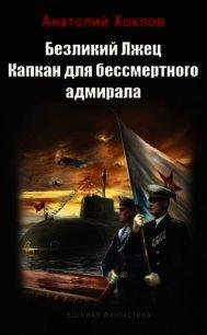 Капкан для бессмертного адмирала (СИ) - Хохлов Анатолий Николаевич