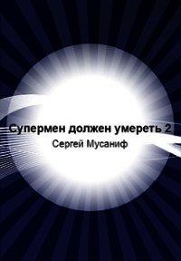 Супермен должен умереть-2 (СИ) - Мусаниф Сергей Сергеевич