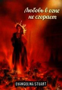 """Любовь в огне не сгорает (СИ) - """"Evangelina Stuart"""""""