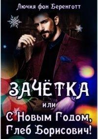 Зачётка, или с Новым Годом, Глеб Борисович! Книга 1 (СИ) - фон Беренготт Лючия