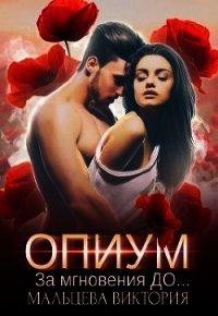 Опиум. За мгновения до... (СИ) - Мальцева Виктория Валентиновна
