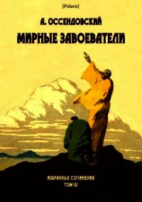 Мирные завоеватели<br />(Избранные сочинения. Том IV) - Оссендовский Антоний