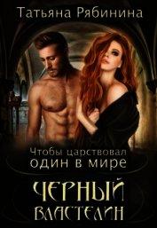 Чтобы царствовал один в мире Черный Властелин (СИ) - Рябинина Татьяна
