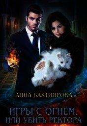 Игры с огнем, или Убить ректора (СИ) - Бахтиярова Анна