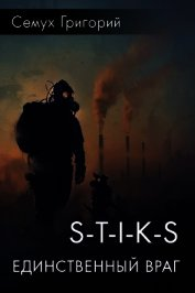 S-T-I-K-S. Единственный враг (СИ) - Семух Григорий