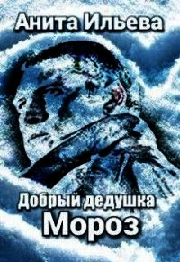 Добрый дедушка Мороз (СИ) - Ильева Анита