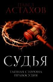 Судья. Тайная сторона правосудия - Астахов Павел Алексеевич
