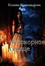 Непокорное сердце (СИ) - Александрова Ксения