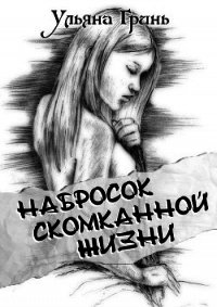 Набросок скомканной жизни (СИ) - Гринь Ульяна Игоревна