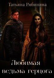 Любимая ведьма герцога (СИ) - Рябинина Татьяна