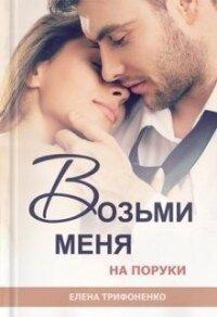 Возьми меня на поруки (СИ) - Трифоненко Елена