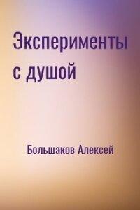 Эксперименты с душой (СИ) - Большаков Алексей Владимирович
